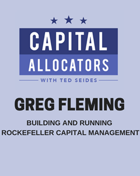 Capital Allocators with Ted Seides Greg Fleming – Building and Running Rockefeller Capital Management